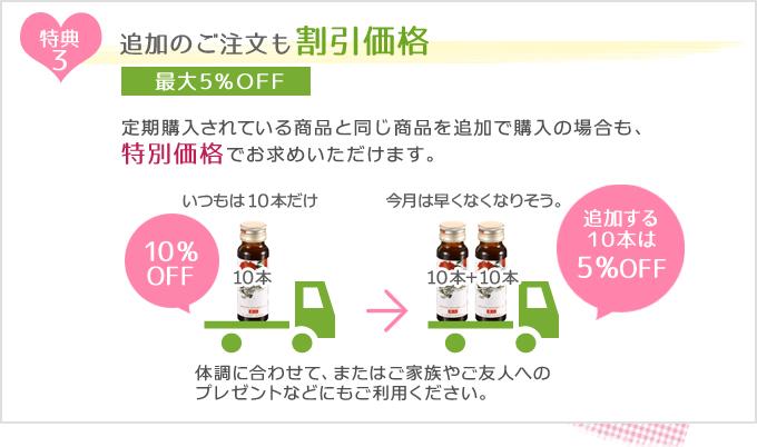 特典3 追加のご注文も割引価格 最大5%OFF 定期購入されている商品と同じ商品を追加で購入の場合も、特別価格でお求めいただけます。