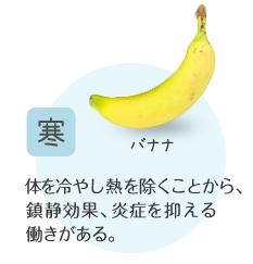 寒:体を冷やし熱を除くことから、鎮静効果、炎症を抑える働きがある。例)バナナ